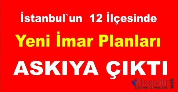 İstanbul`un 12 ilçesinde Yeni İmar Planları askıya çıktı.