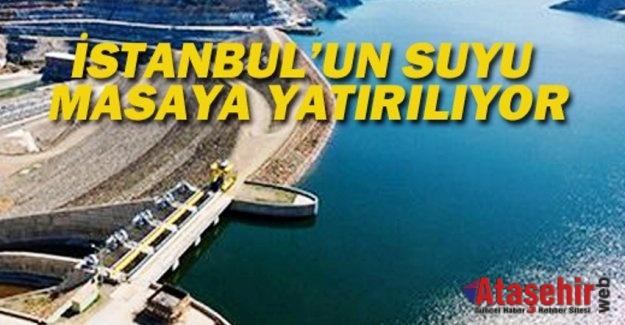 İSTANBUL'UN SUYU MASAYA YATIRILIYOR