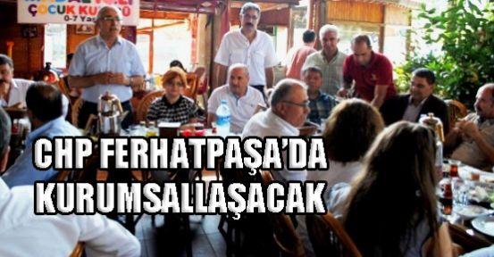 CHP FERHATPAŞA'DA KURUMSALLAŞACAK!