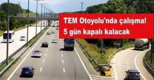 TEM Otoyolu'nda çalışma! 5 gün kapalı kalacak
