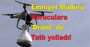 Emniyet Müdürü Koruculara 'Drone' ile Tatlı yolladı!