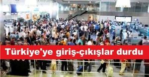 Türkiye'ye giriş-çıkışlar durdu