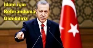 Erdoğan: İdam için referanduma gidebiliriz.