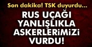 TSK: Rus savaş uçağı yanlışlıkla askerlerimizi vurdu