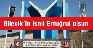 """""""Bilecik'in ismi Ertuğrul olsun"""""""