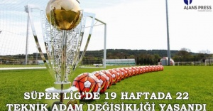 SÜPER LİG'DE 19 HAFTADA 22 TEKNİK ADAM DEĞİŞİKLİĞİ YAŞANDI