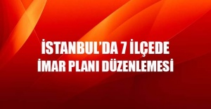 İstanbul#039;da 7 ilçede yeni imar...