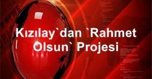 """Kızılay'dan """"Rahmet Olsun"""" Projesi"""