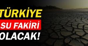 Türkiye 11 yıl içinde su fakiri olacak