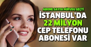 İSTANBUL'DA 22 MİLYON MOBİL TELEFON ABONESİ VAR