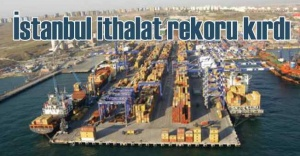 İSTANBUL'UN İTHALATTAKİ PAYI, YÜZDE 58