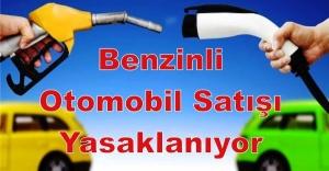 Benzinli otomobil satışı yasaklanıyor