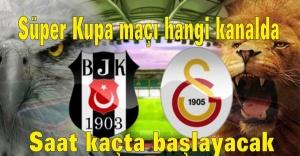 Beşiktaş Galatasaray Süper Kupa maçı hangi kanalda, Saat kaçta başlayacak?