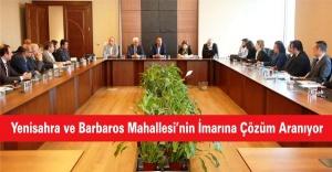 Yenisahra ve Barbaros Mahallesinin İmarına Çözüm Aranıyor