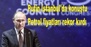 Putin İstanbul'da konuştu, petrol fiyatları rekor kırdı