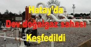 Hatay'da dev doğalgaz sahası keşfedildi