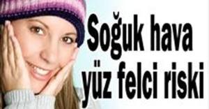 SOĞUK HAVALARDA YÜZ FELCİNE DİKKAT!