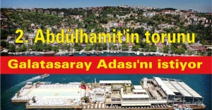 2. Abdülhamit'in torunu Galatasaray Adası'nı istiyor