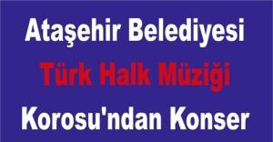 Ataşehir Belediyesi Türk Halk Müziği Korosu'ndan Konser