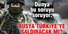 Rusya Türkiye'ye saldıracak mı?