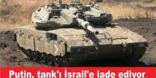 Putin, İsrail'e o tankı iade ediyor