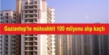 Gaziantep'te müteahhit 100 milyonu alıp kaçtı.