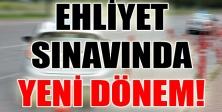 EHLİYET SINAVLARINDA YENİ DÖNEM BAŞLIYOR