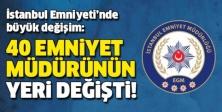 İSTANBUL'DA 40 EMNİYET MÜDÜRÜNÜN YERİ DEĞİŞTİ
