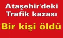 Ataşehir'deki trafik kazasında bir kişi öldü.