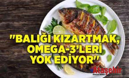 """""""Balığı kızartmak, Omega-3'leri yok ediyor"""""""